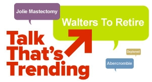 Talk That's Trending: Walters, Jolie Mastectomy &amp; Abercrombie