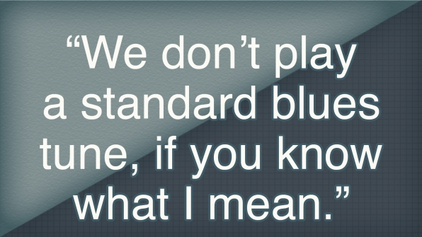 """""""We don't play a standard blues tune, if you know what I mean."""""""