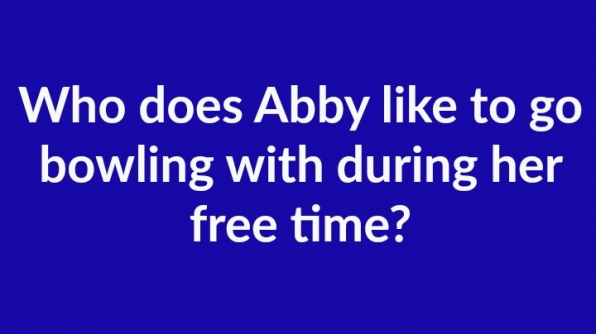 1. Who does Abby like to go bowling with during her free time?