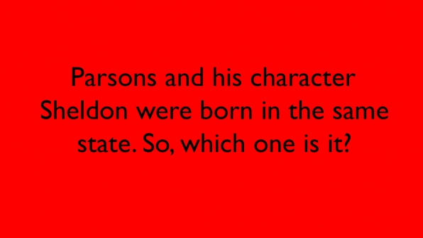 Parsons and his character Sheldon were born in the same state. So, which one is it?