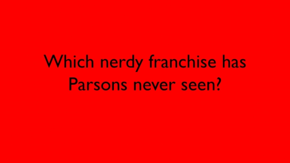 Which nerdy franchise has Parsons never seen?
