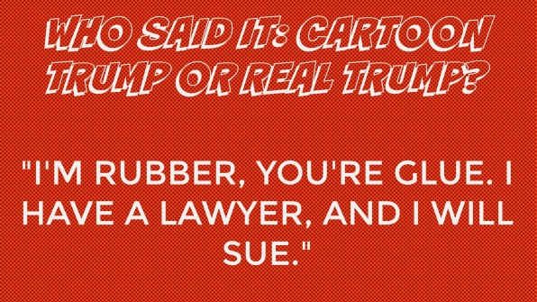 Who said it: Cartoon Trump or Real Trump?