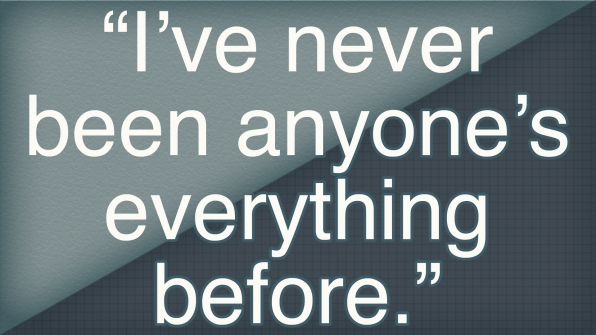"""""""I've never been anyone's everything before."""""""