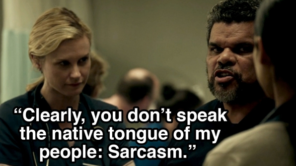 """Clearly, you don't speak the native tongue of my people: Sarcasm."""