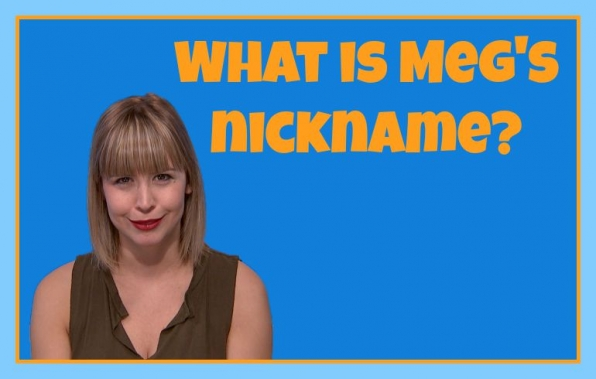 What is Meg's nickname?