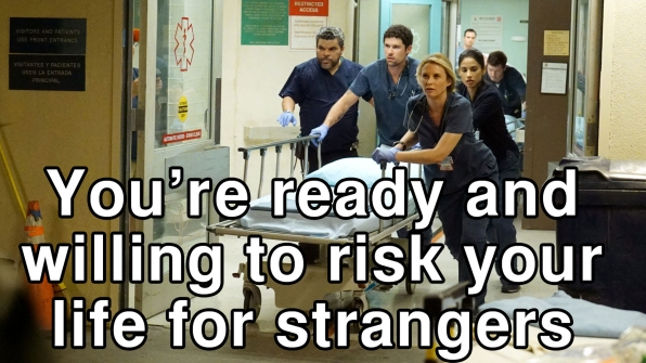 You're ready and willing to risk your life for strangers
