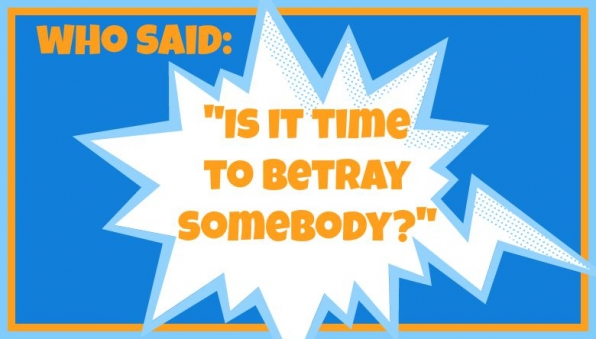 "Who said: ""Is it time to betray somebody?"""