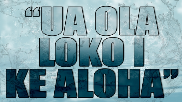 """""""Ua ola loko i ke aloha"""""""