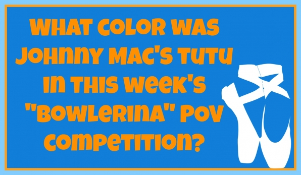 "What color was Johnny Mac's tutu in this week's ""Bowlerina"" POV competition?"