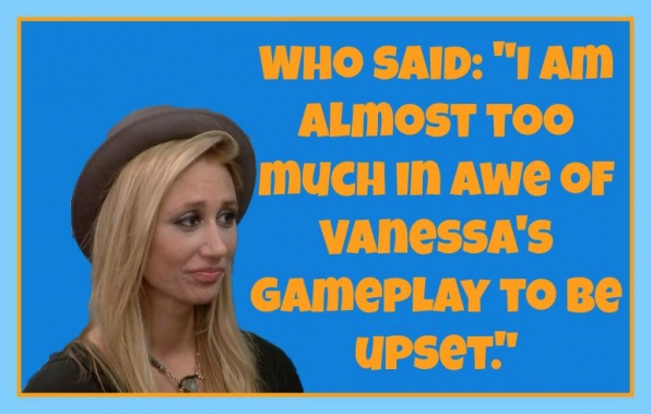 "Who said: ""I'm almost too much in awe of Vanessa's gameplay to be upset."""