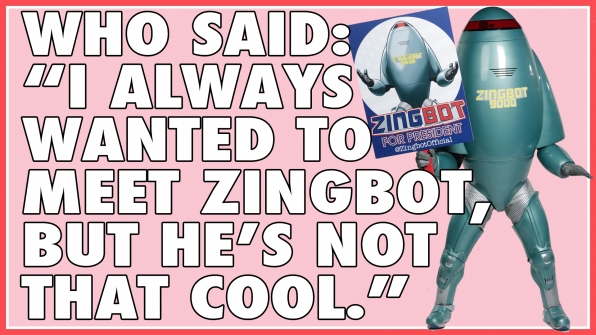 "Who said: ""I always wanted to meet Zingbot, but he's not that cool."""